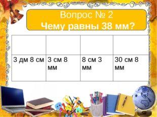 Вопрос № 2 Чему равны 38 мм? А В С D 3дм8 см 3 см 8 мм 8 см 3 мм 30 см 8 мм