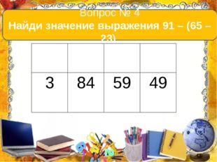Вопрос № 4 Найди значение выражения 91 – (65 – 23). А В С D 3 84 59 49