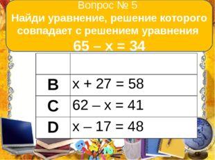 Вопрос № 5 Найди уравнение, решение которого совпадает с решением уравнения