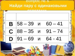 Вопрос № 6 Найди пару с одинаковыми ответами. А 54+ 38 и 21 + 61 В 58 – 39 и