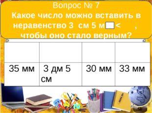 Вопрос № 7 Какое число можно вставить в неравенство 3 см 5 мм < , чтобы оно