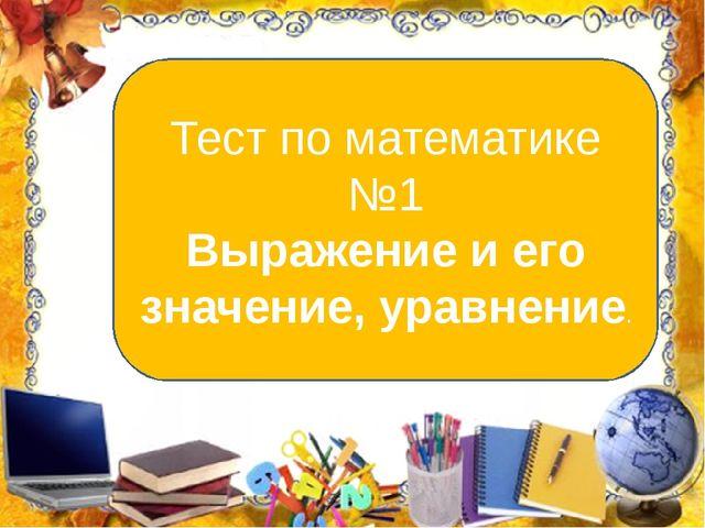 Тест по математике №1 Выражение и его значение, уравнение.