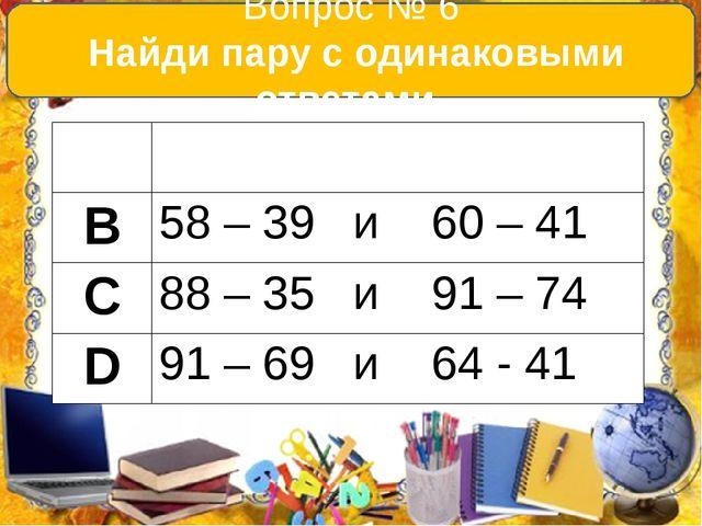 Вопрос № 6 Найди пару с одинаковыми ответами. А 54+ 38 и 21 + 61 В 58 – 39 и...