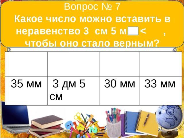 Вопрос № 7 Какое число можно вставить в неравенство 3 см 5 мм < , чтобы оно...
