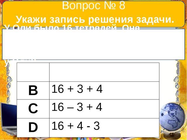Вопрос № 8 Укажи запись решения задачи. У Оли было 16 тетрадей. Она исписала...