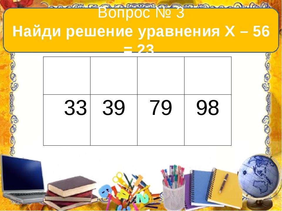 Вопрос № 3 Найди решение уравнения Х – 56 = 23. А В С D 33 39 79 98