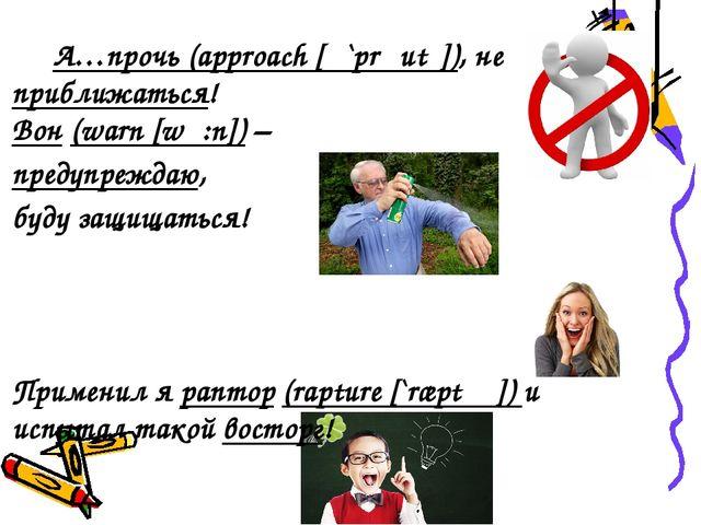 А…прочь (approach [ə`prəutʃ]), не приближаться! Вон (warn [wɔ:n]) – предупре...