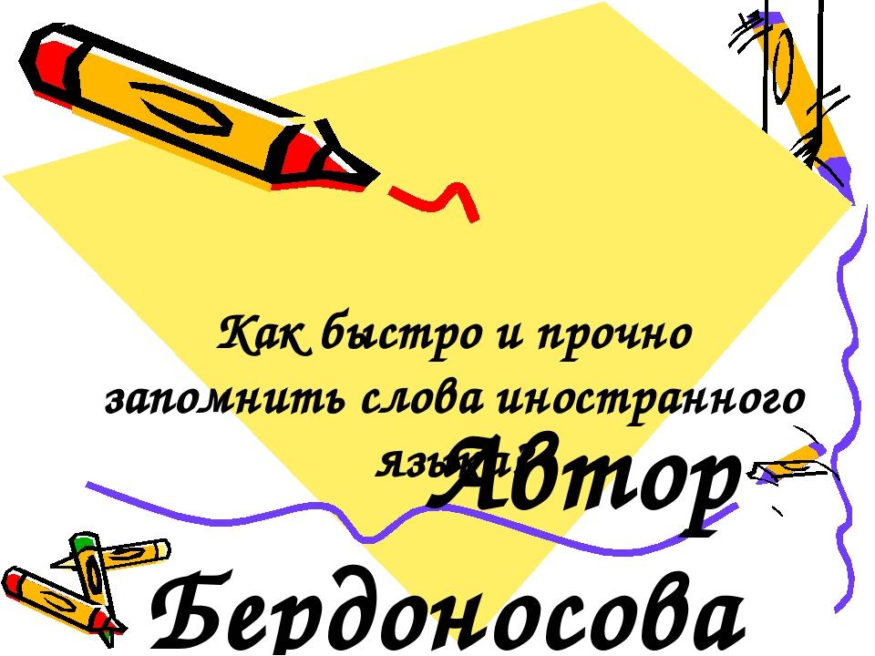 Как быстро и прочно запомнить слова иностранного языка? Автор Бердоносова Анн...