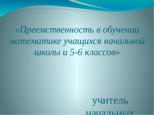 «Преемственность в обучении математике учащихся начальной школы и 5-6 классо