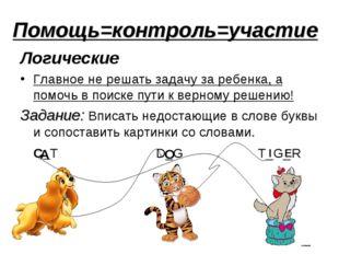 Помощь=контроль=участие Логические Главное не решать задачу за ребенка, а пом
