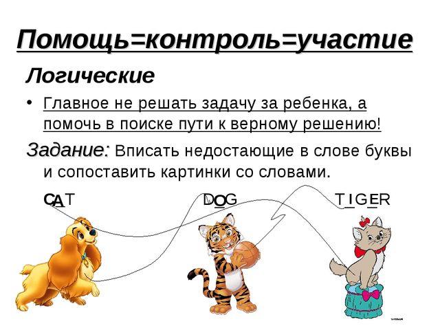 Помощь=контроль=участие Логические Главное не решать задачу за ребенка, а пом...