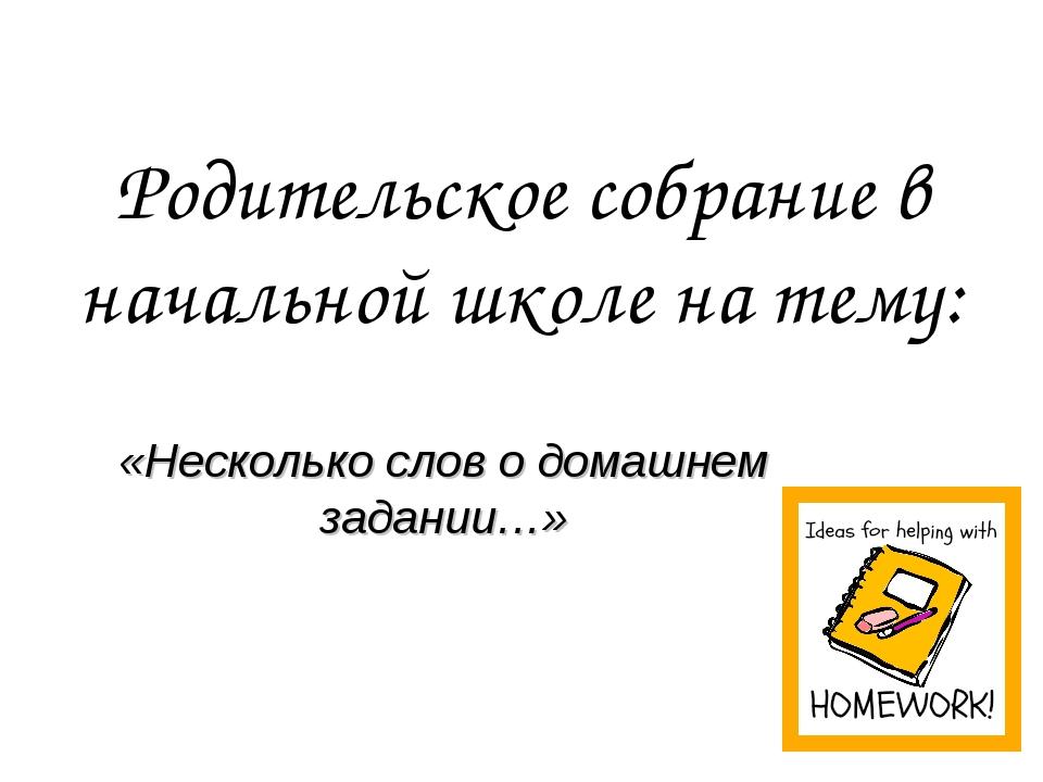 Родительское собрание в начальной школе на тему: «Несколько слов о домашнем з...