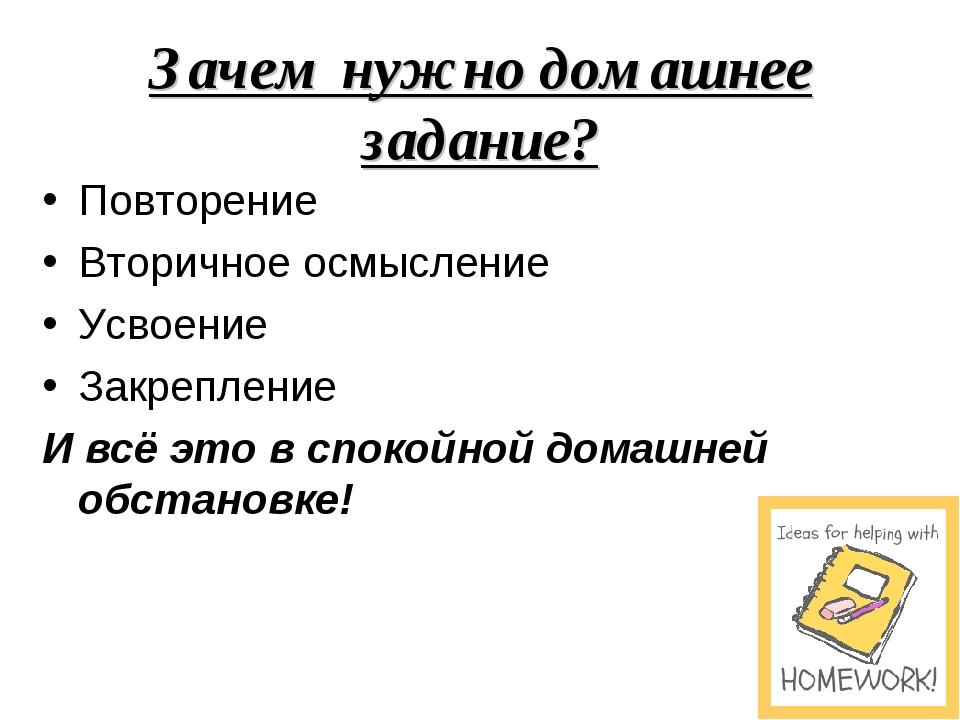 Зачем нужно домашнее задание? Повторение Вторичное осмысление Усвоение Закреп...
