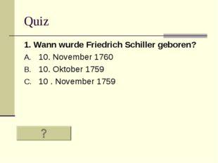 Quiz 1. Wann wurde Friedrich Schiller geboren? 10. November 1760 10. Oktober