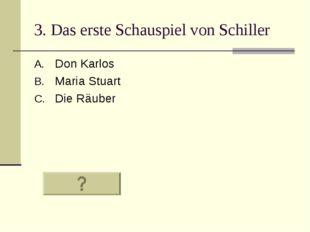 3. Das erste Schauspiel von Schiller Don Karlos Maria Stuart Die Räuber