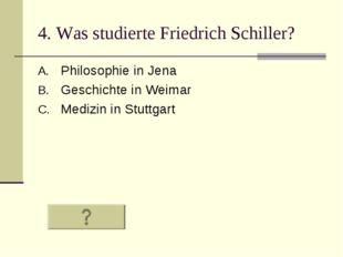 4. Was studierte Friedrich Schiller? Philosophie in Jena Geschichte in Weimar