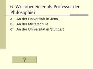 6. Wo arbeitete er als Professor der Philosophie? An der Universität in Jena