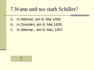 7.Wann und wo starb Schiller? In Weimar, am 9. Mai 1805 In Dresden, am 9. Mai