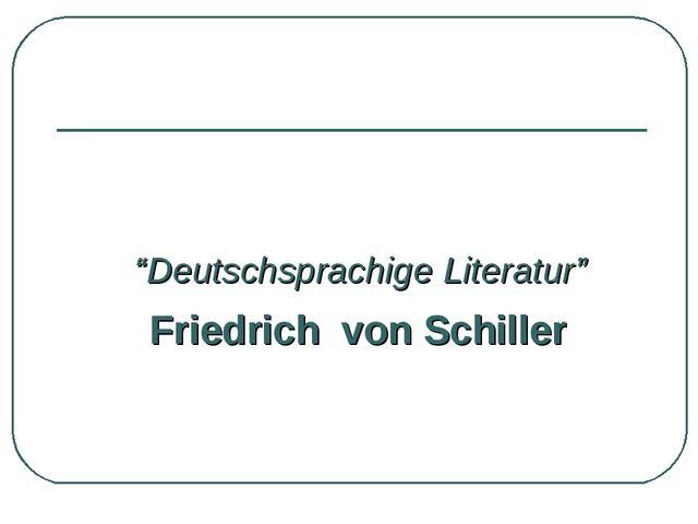 """""""Deutschsprachige Literatur"""" Friedrich von Schiller"""