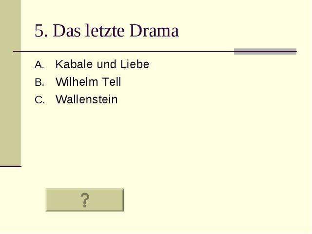 5. Das letzte Drama Kabale und Liebe Wilhelm Tell Wallenstein