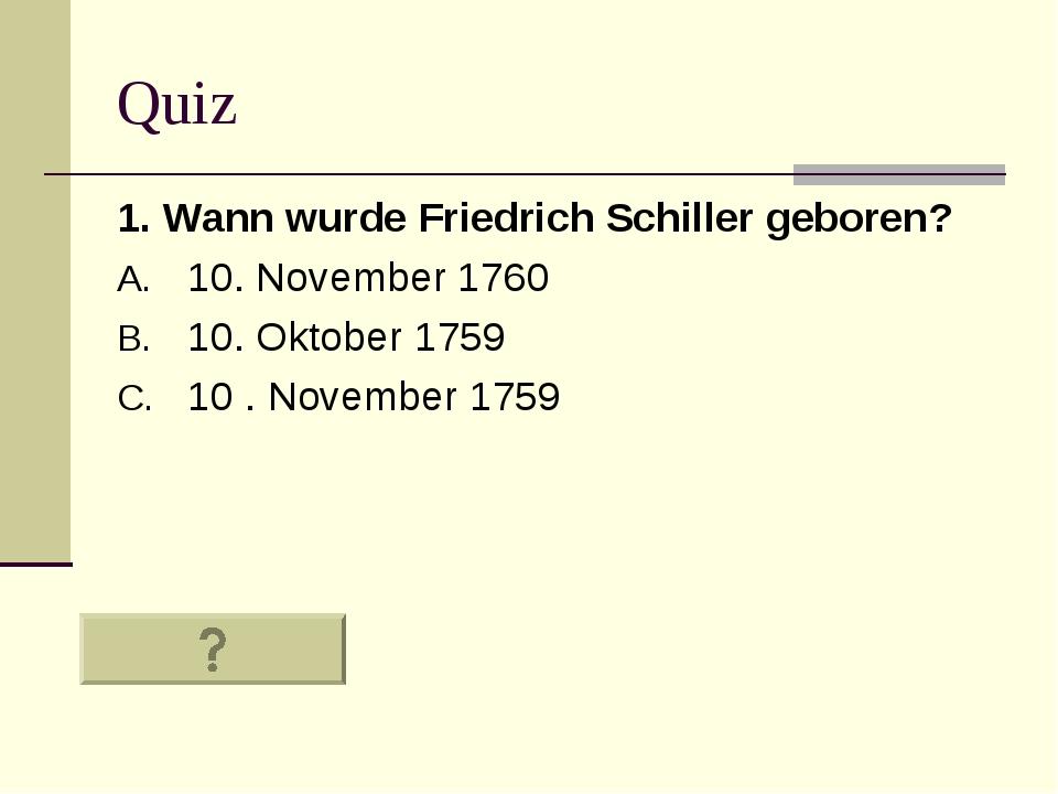Quiz 1. Wann wurde Friedrich Schiller geboren? 10. November 1760 10. Oktober...