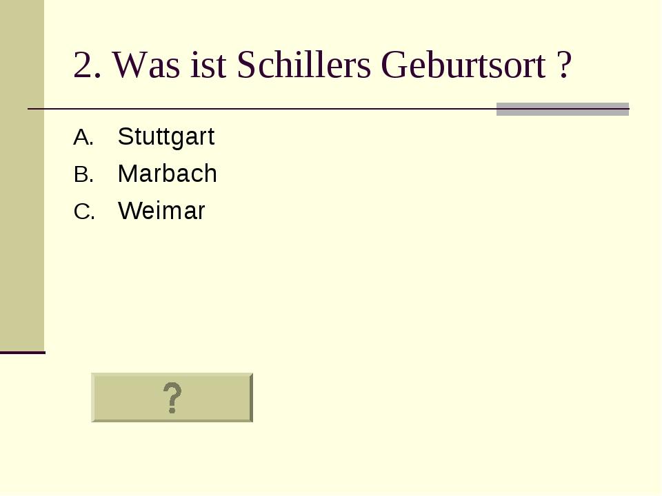 2. Was ist Schillers Geburtsort ? Stuttgart Marbach Weimar