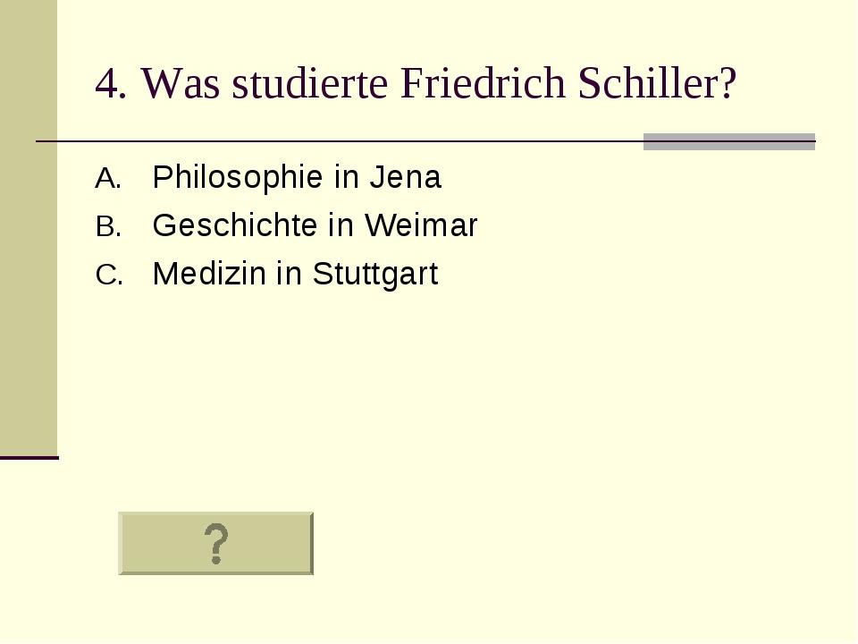 4. Was studierte Friedrich Schiller? Philosophie in Jena Geschichte in Weimar...