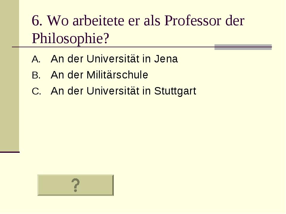 6. Wo arbeitete er als Professor der Philosophie? An der Universität in Jena...