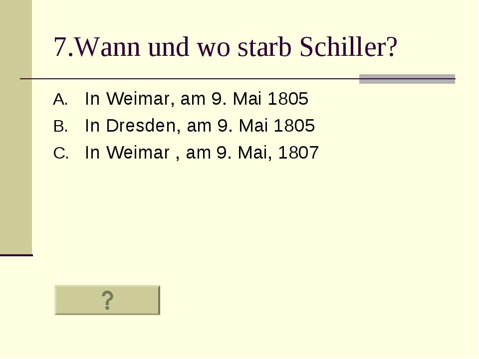 7.Wann und wo starb Schiller? In Weimar, am 9. Mai 1805 In Dresden, am 9. Mai...