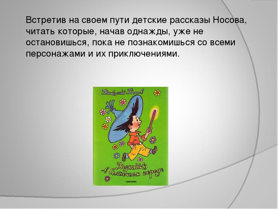 Встретив на своем пути детские рассказы Носова, читать которые, начав однажды...