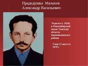 Умер 12 августа 1979 г. Прадедушка Малахов Александр Васильевич Родился в 19