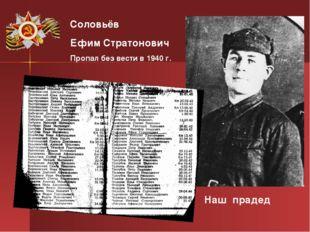 Соловьёв Ефим Стратонович Пропал без вести в 1940 г. Наш прадед