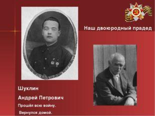 Шуклин Андрей Петрович Прошёл всю войну. Вернулся домой. Наш двоюродный прадед