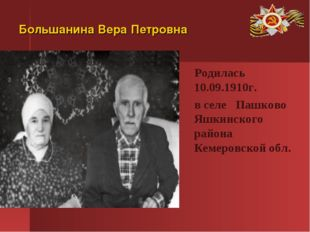 Большанина Вера Петровна Родилась 10.09.1910г. в селе Пашково Яшкинского райо