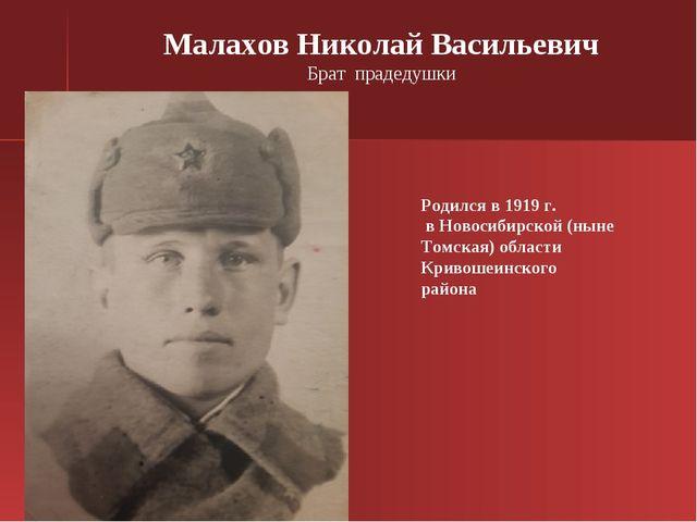 Малахов Николай Васильевич Брат прадедушки Родился в 1919 г. в Новосибирской...