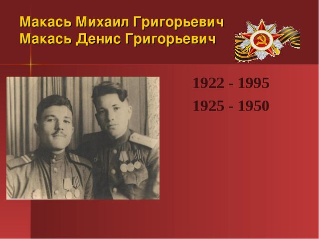 Макась Михаил Григорьевич Макась Денис Григорьевич 1922 - 1995 1925 - 1950