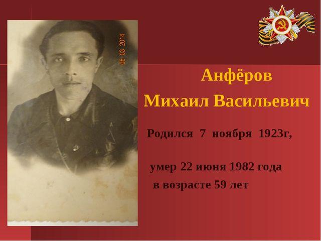 Анфёров Михаил Васильевич Родился 7 ноября 1923г, умер 22 июня 1982 года в в...