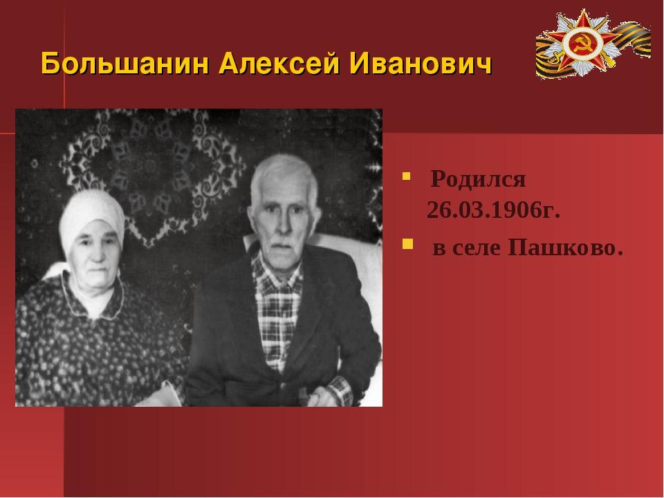 Большанин Алексей Иванович Родился 26.03.1906г. в селе Пашково.