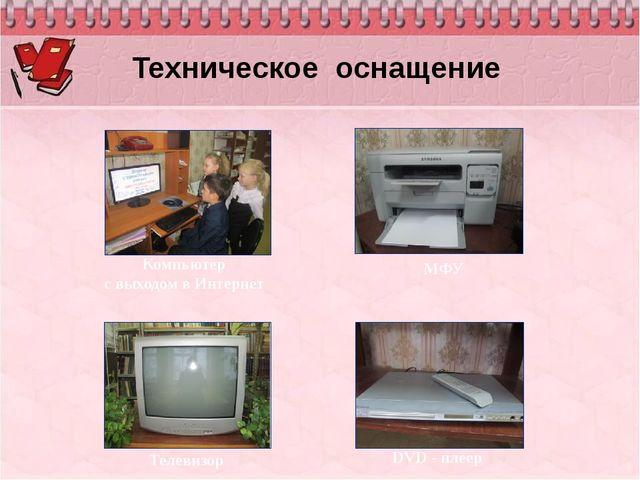 Техническое оснащение Компьютер с выходом в Интернет Телевизор DVD - плеер МФУ