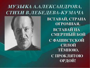 МУЗЫКА А.АЛЕКСАНДРОВА, СТИХИ В.ЛЕБЕДЕВА-КУМАЧА ВСТАВАЙ, СТРАНА ОГРОМНАЯ, ВСТА
