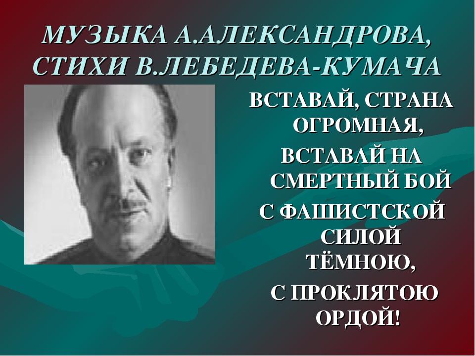 МУЗЫКА А.АЛЕКСАНДРОВА, СТИХИ В.ЛЕБЕДЕВА-КУМАЧА ВСТАВАЙ, СТРАНА ОГРОМНАЯ, ВСТА...