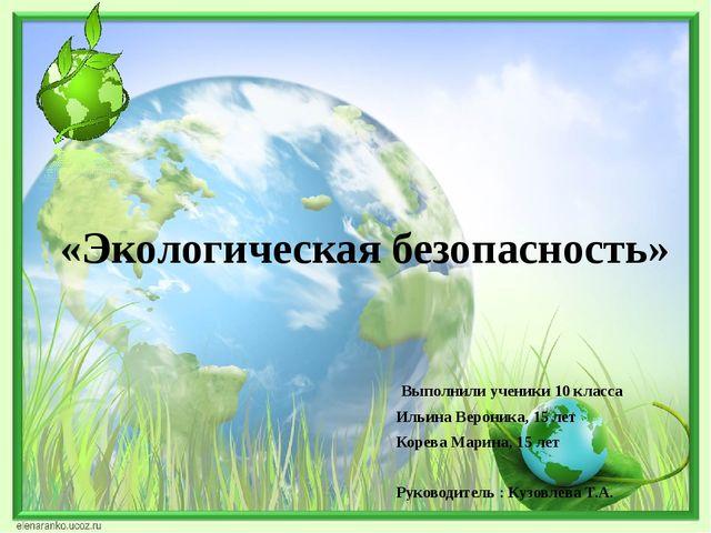 «Экологическая безопасность» Выполнили ученики 10 класса Ильина Вероника, 15...