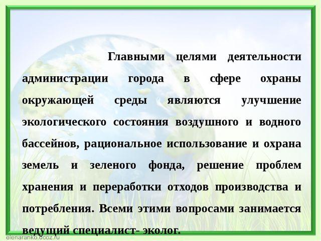 Главными целями деятельности администрации города в сфере охраны окружающей...
