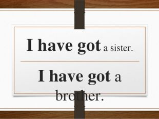 I have got a sister. I have got a brother.