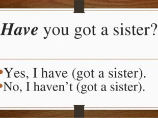 Have you got a sister? Yes, I have (got a sister). No, I haven't (got a siste