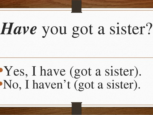 Have you got a sister? Yes, I have (got a sister). No, I haven't (got a siste...