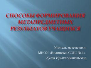 Учитель математики МКОУ «Вилинская СОШ № 1» Кулик Ирина Анатольевна