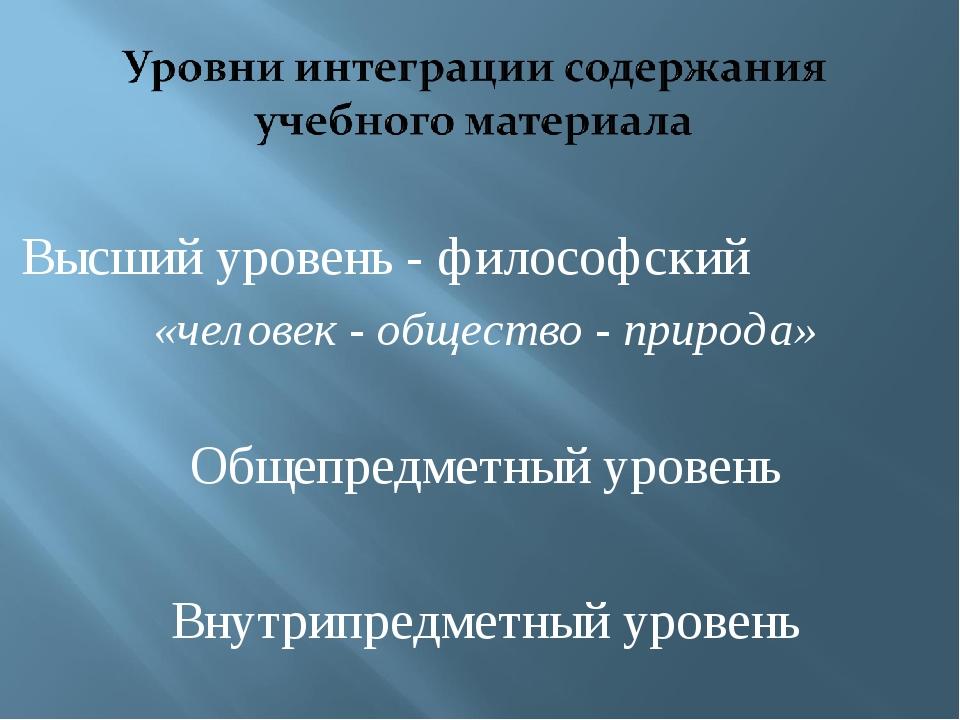 Высший уровень - философский «человек - общество - природа» Общепредметный ур...