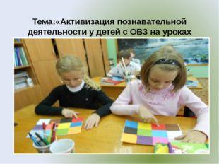 Тема:«Активизация познавательной деятельности у детей с ОВЗ на уроках техноло
