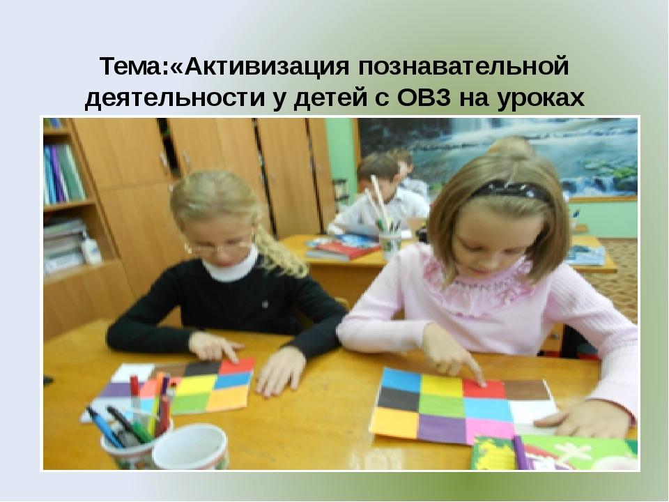 Тема:«Активизация познавательной деятельности у детей с ОВЗ на уроках техноло...